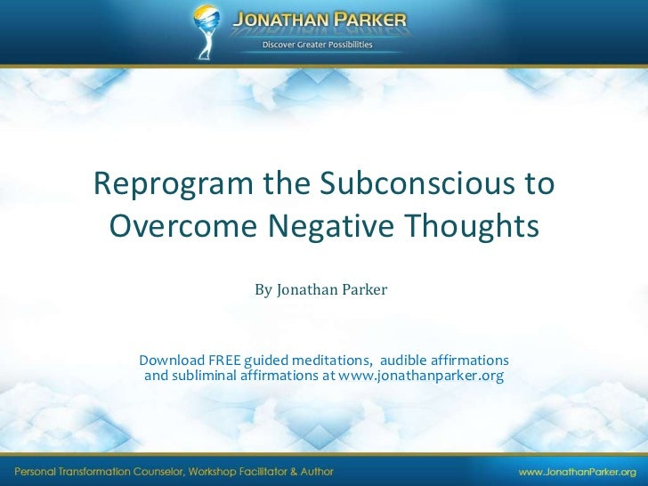Reprogram the Subconscious to Overcome Negative Thoughts<br />By Jonathan Parker<br />Download FREE guided meditations,  a...
