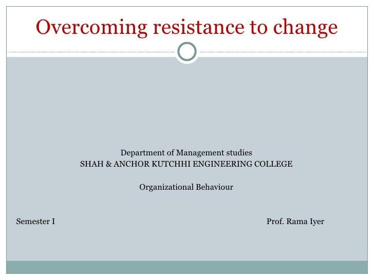 Overcoming resistance to change <ul><li>Department of Management studies </li></ul><ul><li>SHAH & ANCHOR KUTCHHI ENGINEERI...