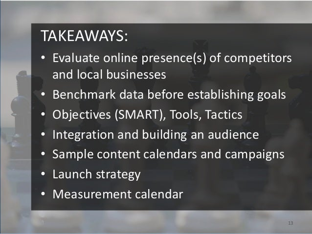 TAKEAWAYS:• Evaluate online presence(s) of competitors  and local businesses• Benchmark data before establishing goals• Ob...