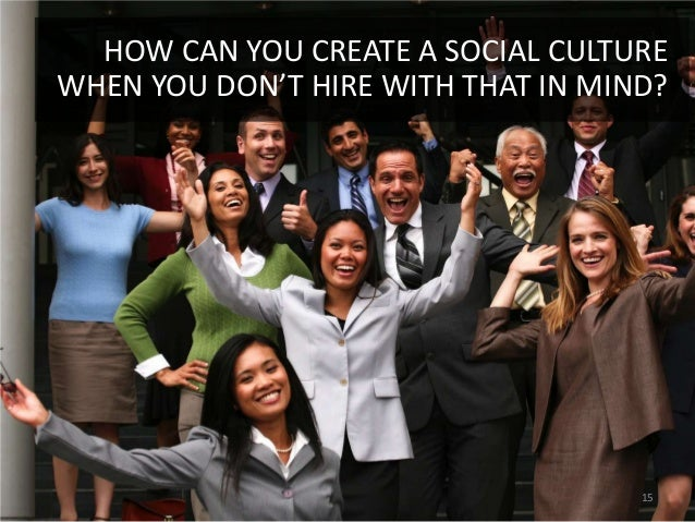 HOW CAN YOU CREATE A SOCIAL CULTUREWHEN YOU DON'T HIRE WITH THAT IN MIND?                                    15