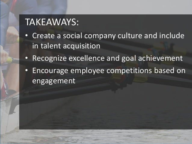 TAKEAWAYS:• Create a social company culture and include  in talent acquisition• Recognize excellence and goal achievement•...