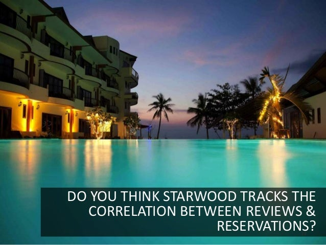 DO YOU THINK STARWOOD TRACKS THE  CORRELATION BETWEEN REVIEWS &                   RESERVATIONS?                           ...