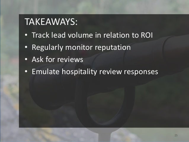 TAKEAWAYS:•   Track lead volume in relation to ROI•   Regularly monitor reputation•   Ask for reviews•   Emulate hospitali...