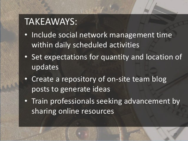 TAKEAWAYS:• Include social network management time  within daily scheduled activities• Set expectations for quantity and l...