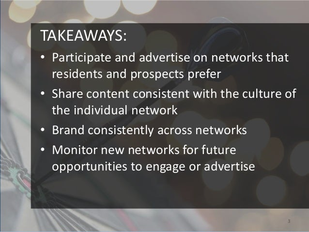 TAKEAWAYS:• Participate and advertise on networks that  residents and prospects prefer• Share content consistent with the ...
