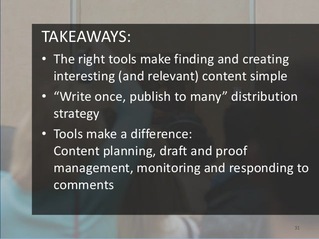 """TAKEAWAYS:• The right tools make finding and creating  interesting (and relevant) content simple• """"Write once, publish to ..."""