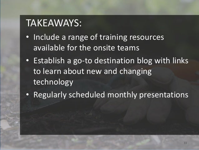 TAKEAWAYS:• Include a range of training resources  available for the onsite teams• Establish a go-to destination blog with...