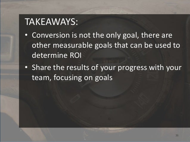 TAKEAWAYS:• Conversion is not the only goal, there are  other measurable goals that can be used to  determine ROI• Share t...