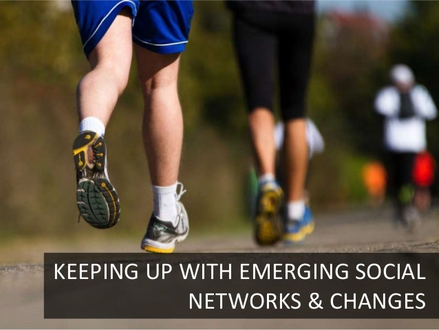 KEEPING UP WITH EMERGING SOCIAL           NETWORKS & CHANGES4