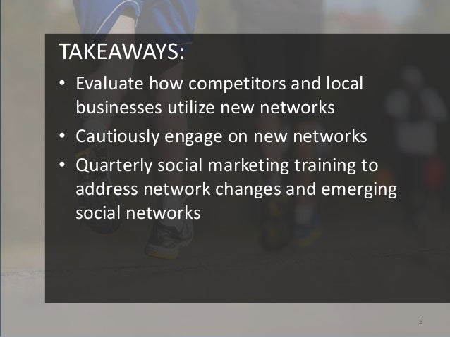 TAKEAWAYS:• Evaluate how competitors and local  businesses utilize new networks• Cautiously engage on new networks• Quarte...