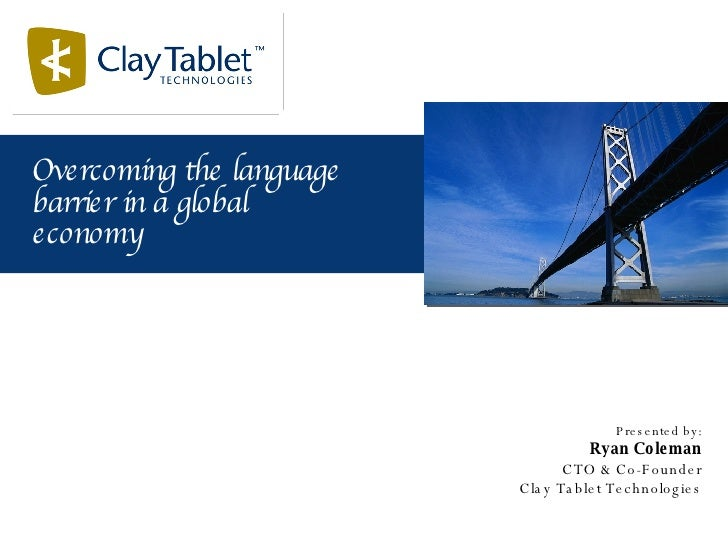 Presented by: Ryan Coleman CTO & Co-Founder Clay Tablet Technologies Overcoming the language barrier in a global economy