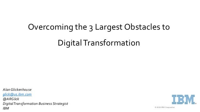 © 2020 IBM Corporation Overcoming the 3 Largest Obstacles to DigitalTransformation AlanGlickenhouse glick@us.ibm.com @ARGl...