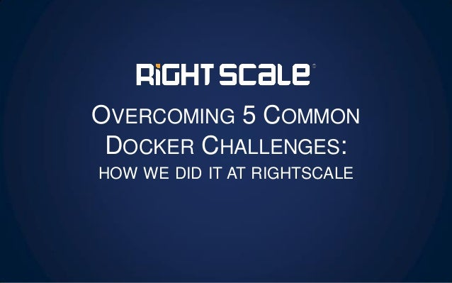 OVERCOMING 5 COMMON DOCKER CHALLENGES: HOW WE DID IT AT RIGHTSCALE