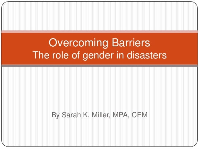 By Sarah K. Miller, MPA, CEMOvercoming BarriersThe role of gender in disasters