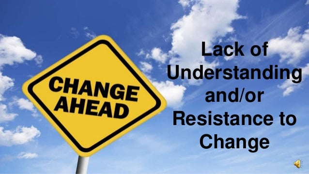 Lack of Understanding and/or Resistance to Change