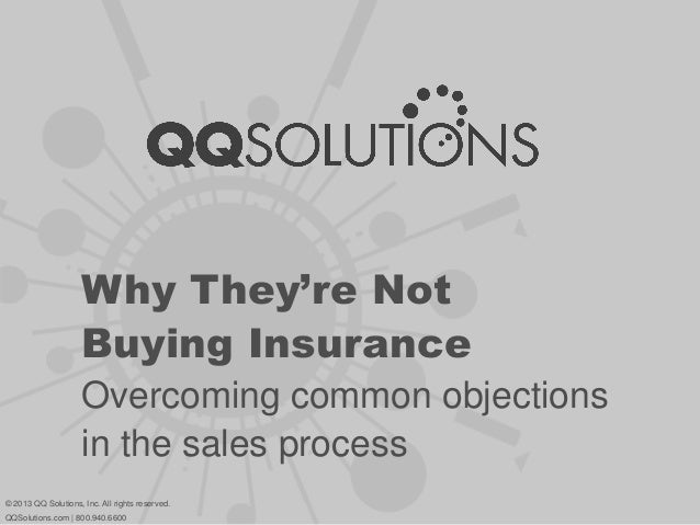 Why They're Not Buying Insurance Overcoming common objections in the sales process © 2013 QQ Solutions, Inc. All rights re...