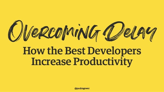 Overcoming DelayHow the Best Developers Increase Productivity @paulmgower