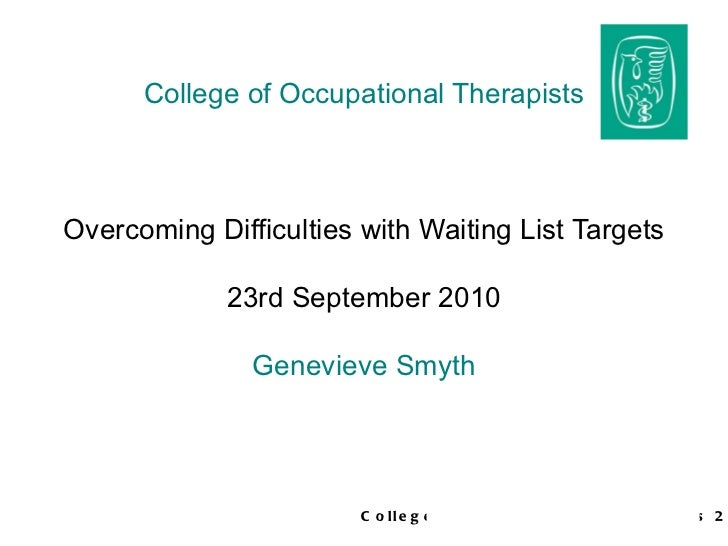 College of Occupational Therapists Overcoming Difficulties with Waiting List Targets 23rd September 2010 Genevieve Smyth