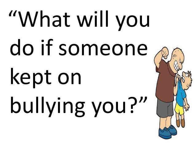 """What will you do if someone kept on bullying you?"""