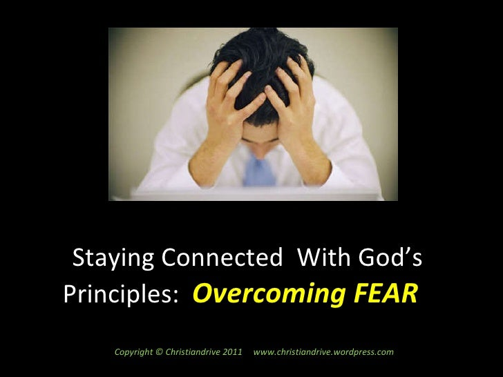 Staying Connected  With God's Principles:  Overcoming FEAR  Copyright © Christiandrive 2011  www.christiandrive.wordpress....