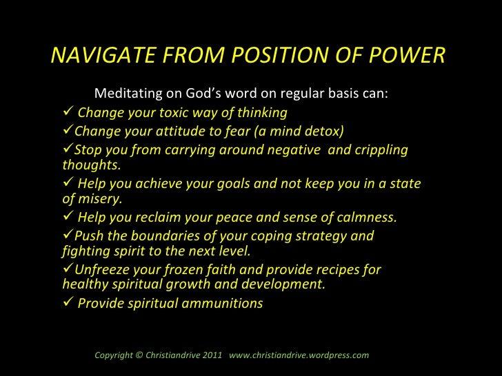 NAVIGATE FROM POSITION OF POWER  <ul><li>Meditating on God's word on regular basis can:  </li></ul><ul><li>Change your tox...