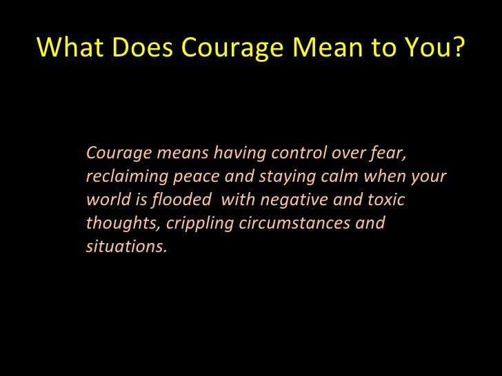 What Does Courage Mean to You? Courage means having control over fear,  reclaiming peace and staying calm when your world ...