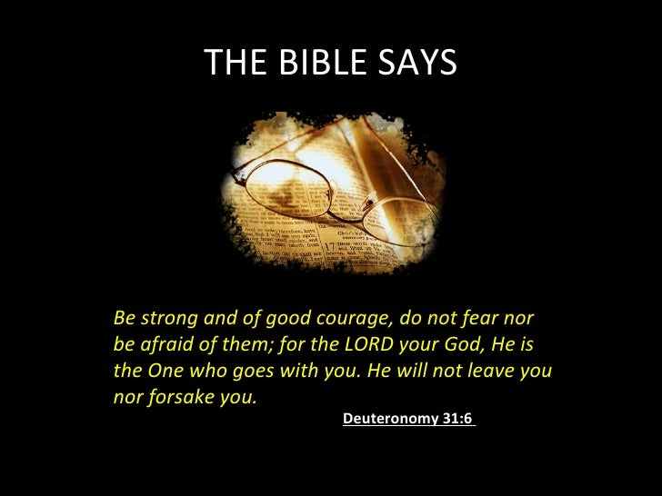 THE BIBLE SAYS Be strong and of good courage, do not fear nor be afraid of them; for the LORD your God, He is the One who ...