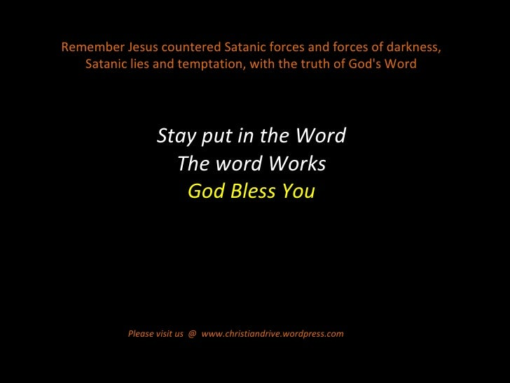Stay put in the Word The word Works God Bless You Please visit us  @  www.christiandrive.wordpress.com  Remember Jesus cou...