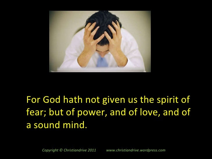 For God hath not given us the spirit of fear; but of power, and of love, and of a sound mind. Copyright © Christiandrive 2...