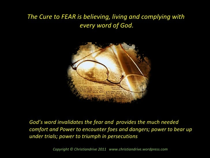 The Cure to FEAR is believing, living and complying with  every word of God. God's word invalidates the fear and  provides...