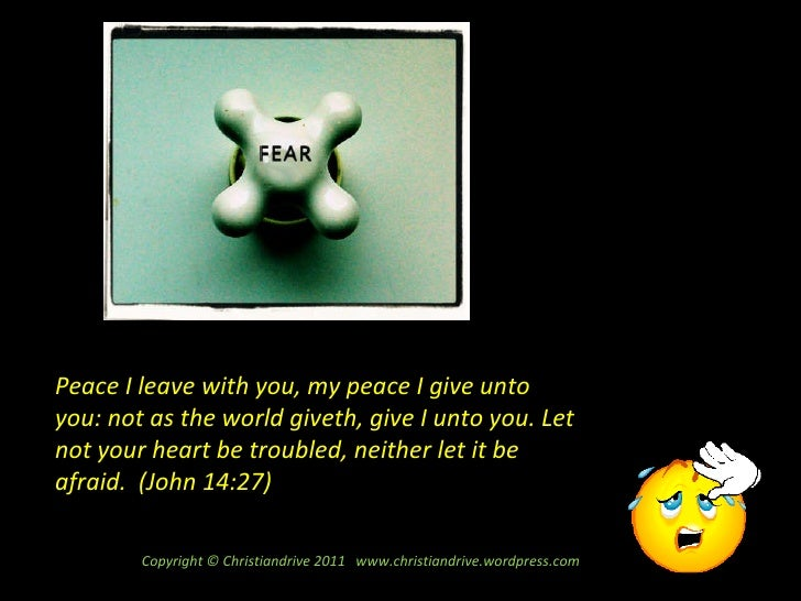 Peace I leave with you, my peace I give unto you: not as the world giveth, give I unto you. Let not your heart be troubled...