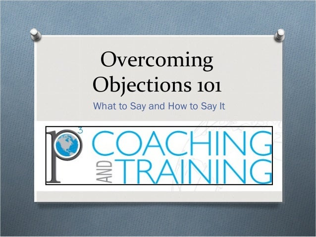 Overcoming Objections 101 What to Say and How to Say It
