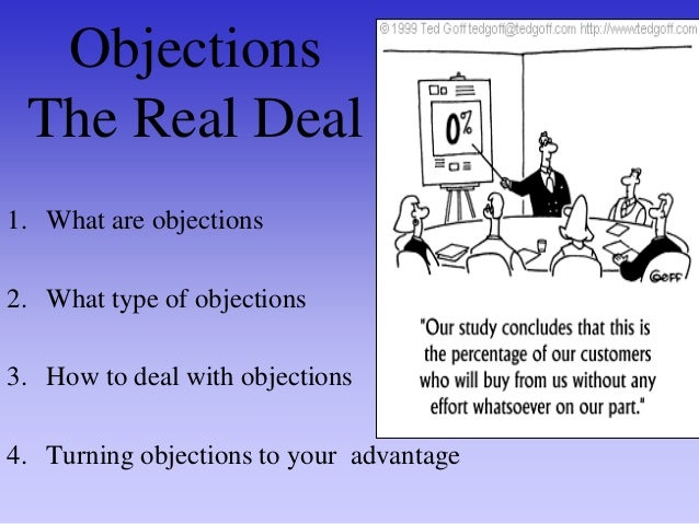 What is an objection? SALES DEFINITION - A tactic to stop the sale or a genuine expression of interest in some aspect of t...