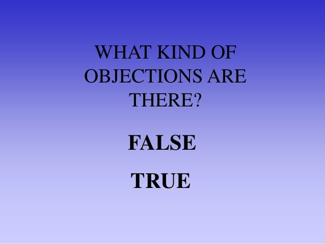 How do we know whether the objection is false or true? Answer, we don't - yet. So to start with, treat all objections as i...