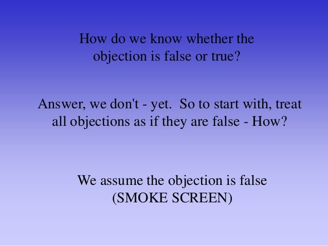 Why should your customer give you a false objection? There are two possibilities: He may not be the decision maker You may...