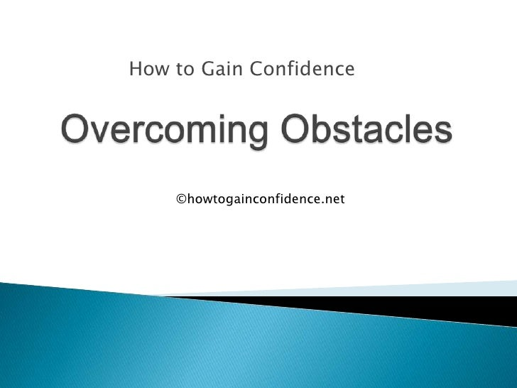 How to Gain Confidence<br />Overcoming Obstacles<br />©howtogainconfidence.net<br />