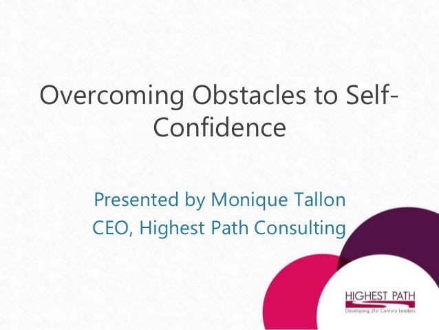 Overcoming Obstacles to Self- Confidence Presented by Monique Tallon CEO, Highest Path Consulting