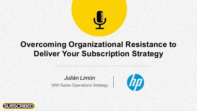 Overcoming Organizational Resistance to Deliver Your Subscription Strategy Julián Limón WW Sales Operations Strategy