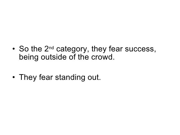 <ul><li>So the 2 nd  category, they fear success, being outside of the crowd. </li></ul><ul><li>They fear standing out. </...