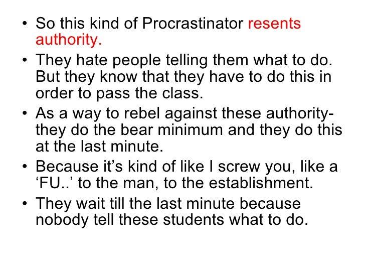 <ul><li>So this kind of Procrastinator  resents authority. </li></ul><ul><li>They hate people telling them what to do. But...