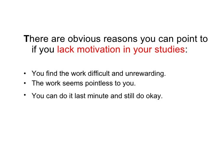 <ul><li>T here are obvious reasons you can point to if you  lack motivation in your studies : </li></ul><ul><li>You find t...