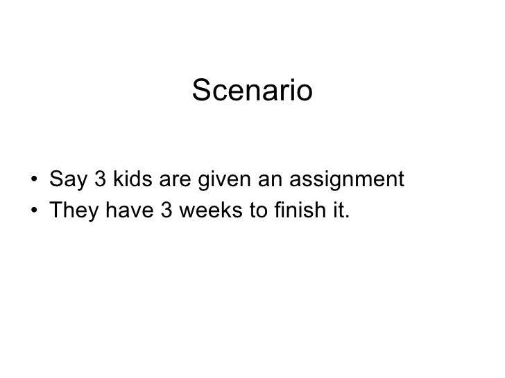 Scenario <ul><li>Say 3 kids are given an assignment </li></ul><ul><li>They have 3 weeks to finish it.  </li></ul>