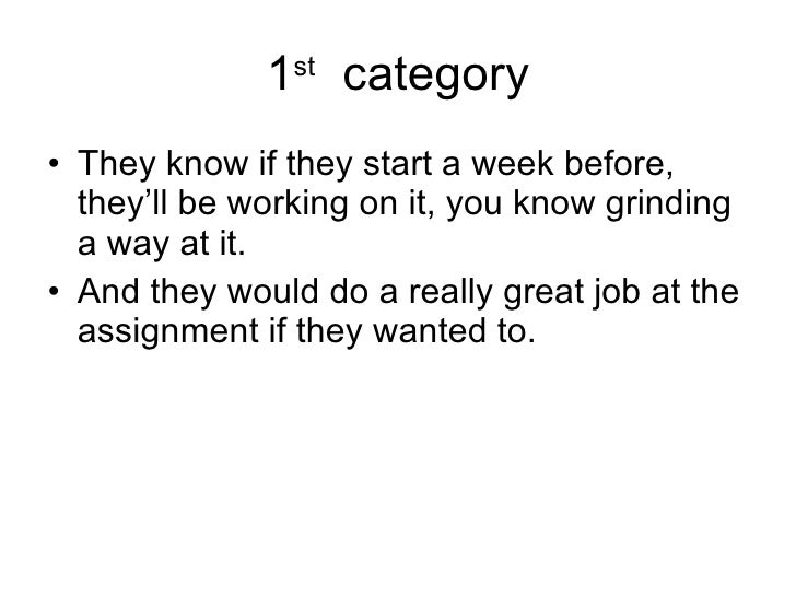 1 st   category <ul><li>They know if they start a week before, they'll be working on it, you know grinding a way at it. </...