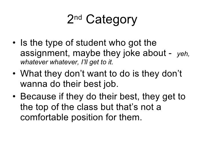 2 nd  Category  <ul><li>Is the type of student who got the assignment, maybe they joke about -  yeh, whatever whatever, I'...