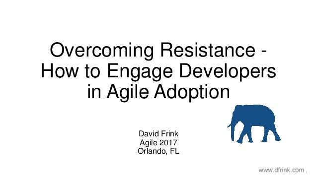 Overcoming Resistance - How to Engage Developers in Agile Adoption David Frink Agile 2017 Orlando, FL