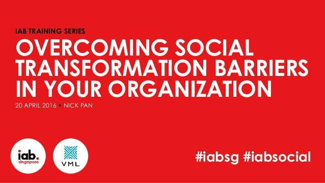 IAB TRAINING SERIES OVERCOMING SOCIAL TRANSFORMATION BARRIERS IN YOUR ORGANIZATION20 APRIL 2016 • NICK PAN #iabsg #iabsoci...