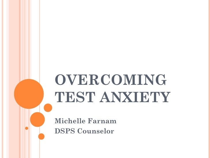 OVERCOMING TEST ANXIETY Michelle Farnam DSPS Counselor