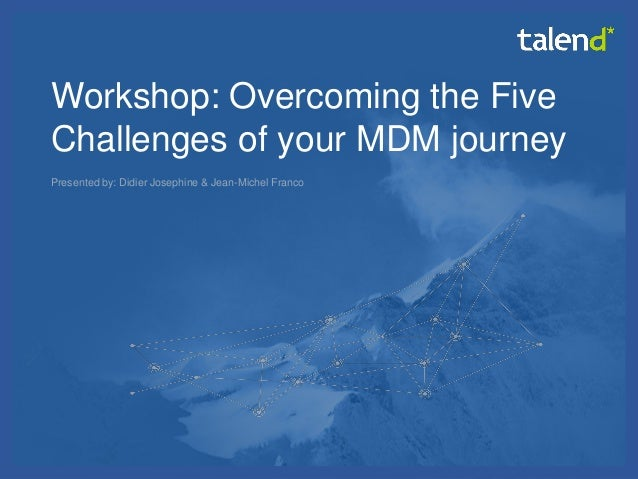 © Talend 2014  1  Workshop: Overcoming the Five Challenges of your MDM journey  Presented by: Didier Josephine & Jean-Mich...