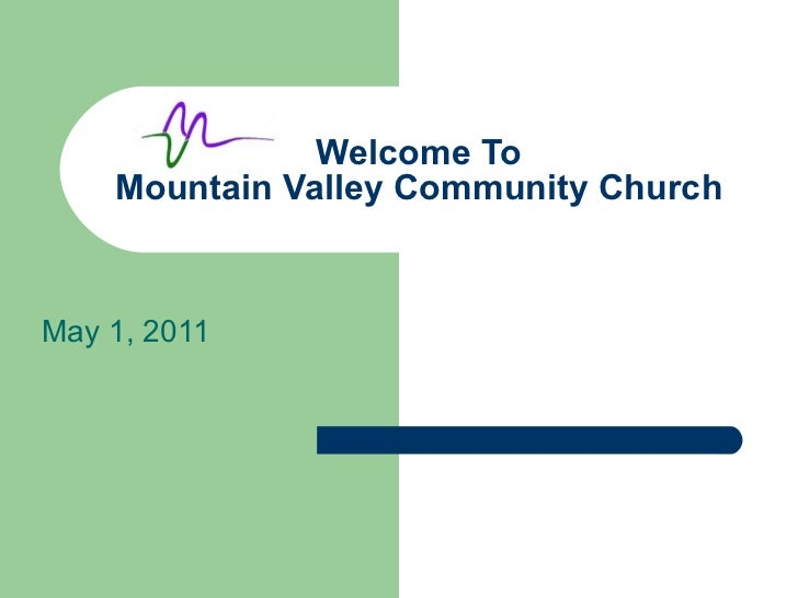 Welcome To Mountain Valley Community Church May 1, 2011