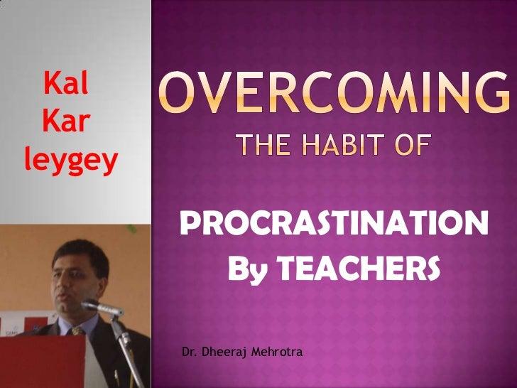 OVERCOMING THE HABIT OF <br />Kal<br />Kar<br />leygey<br />PROCRASTINATION<br />By TEACHERS<br />Dr. Dheeraj Mehrotra<br />